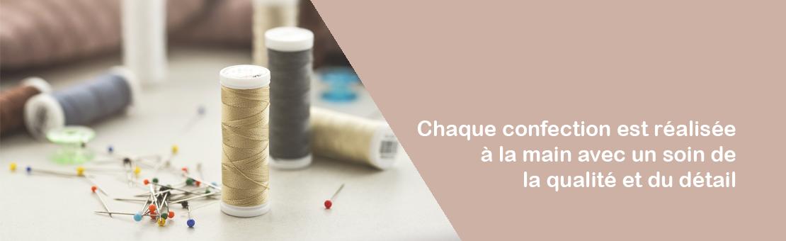 Chaque confection est réalise à la main, avec un soin de la qualité et du détail, dans notre atelier en France